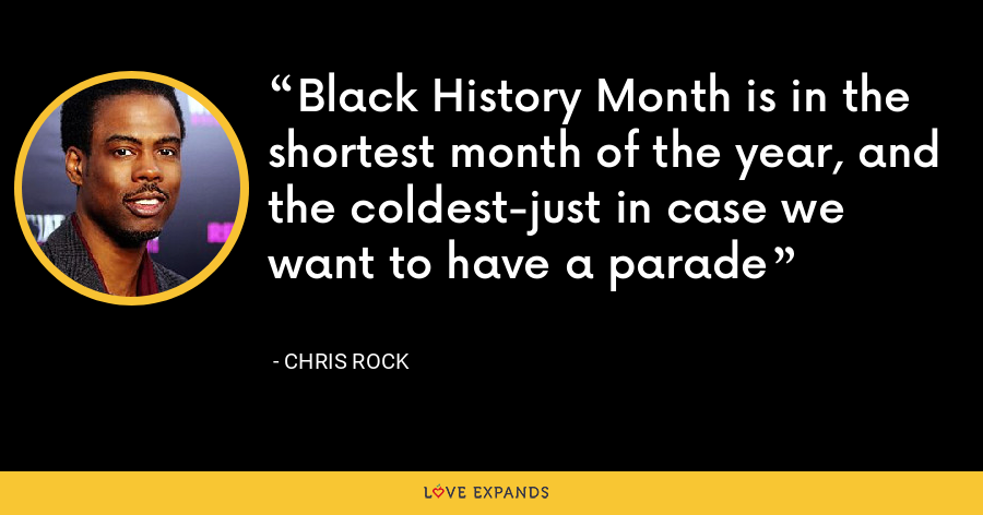 Black History Month is in the shortest month of the year, and the coldest-just in case we want to have a parade - Chris Rock