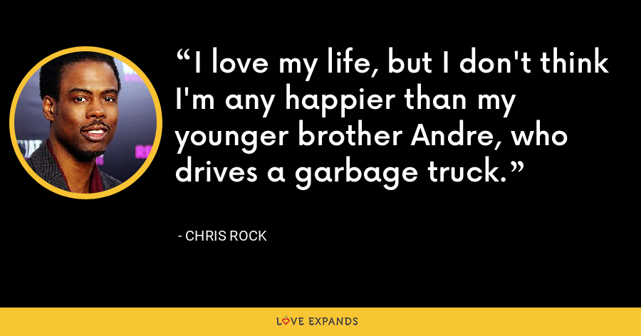 I love my life, but I don't think I'm any happier than my younger brother Andre, who drives a garbage truck. - Chris Rock