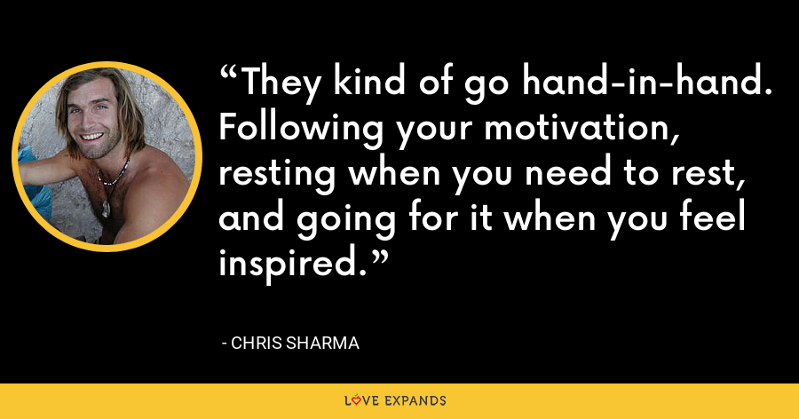 They kind of go hand-in-hand. Following your motivation, resting when you need to rest, and going for it when you feel inspired. - Chris Sharma
