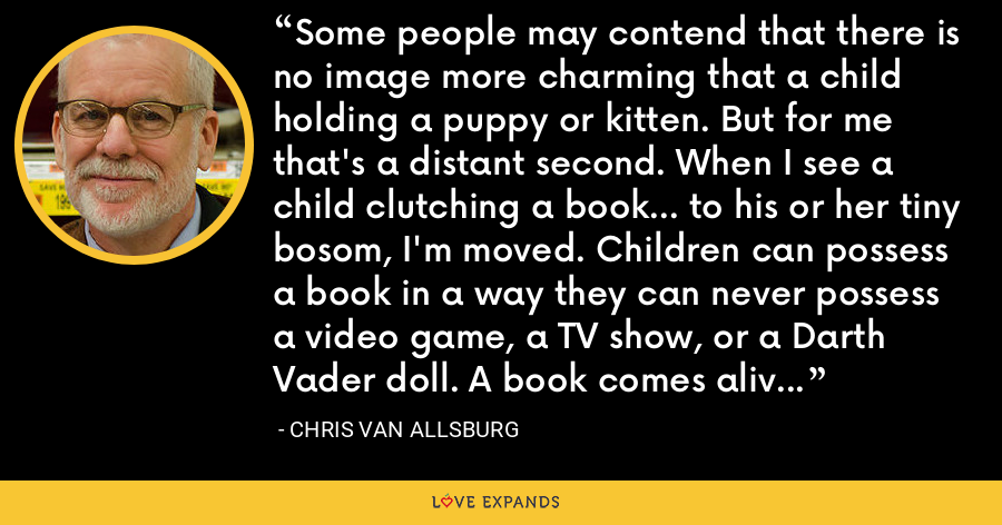 Some people may contend that there is no image more charming that a child holding a puppy or kitten. But for me that's a distant second. When I see a child clutching a book... to his or her tiny bosom, I'm moved. Children can possess a book in a way they can never possess a video game, a TV show, or a Darth Vader doll. A book comes alive when they read it. They give it life themselves by understanding it. - Chris Van Allsburg