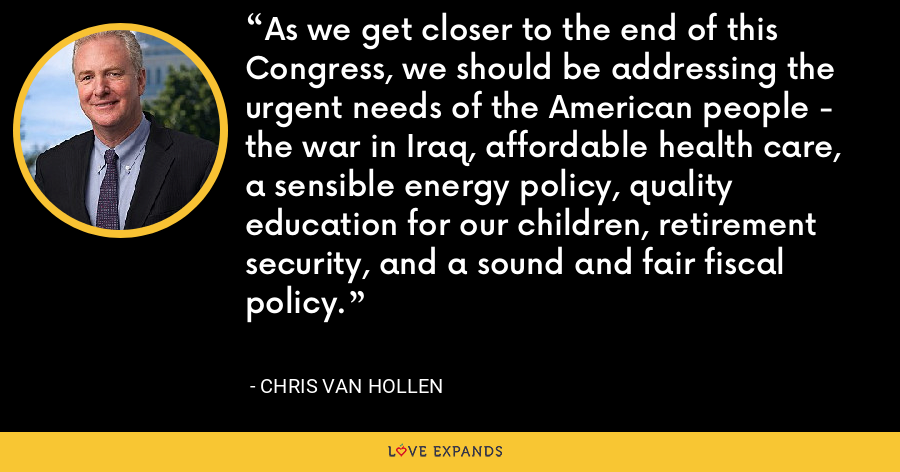 As we get closer to the end of this Congress, we should be addressing the urgent needs of the American people - the war in Iraq, affordable health care, a sensible energy policy, quality education for our children, retirement security, and a sound and fair fiscal policy. - Chris Van Hollen