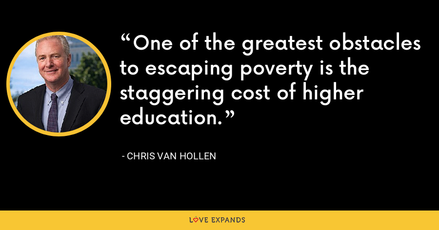 One of the greatest obstacles to escaping poverty is the staggering cost of higher education. - Chris Van Hollen