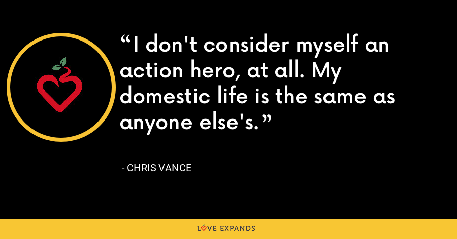 I don't consider myself an action hero, at all. My domestic life is the same as anyone else's. - Chris Vance