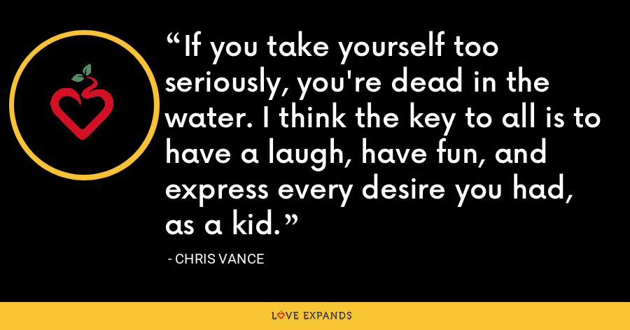 If you take yourself too seriously, you're dead in the water. I think the key to all is to have a laugh, have fun, and express every desire you had, as a kid. - Chris Vance