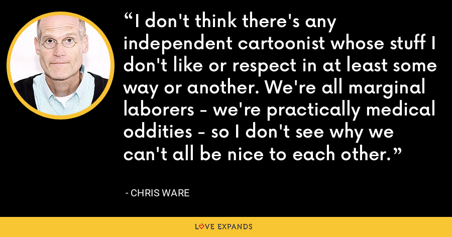 I don't think there's any independent cartoonist whose stuff I don't like or respect in at least some way or another. We're all marginal laborers - we're practically medical oddities - so I don't see why we can't all be nice to each other. - Chris Ware