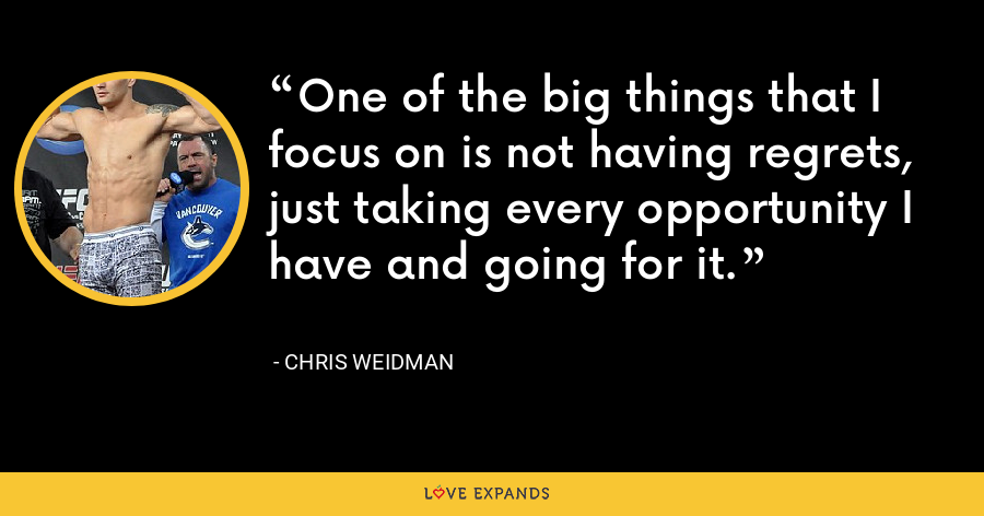 One of the big things that I focus on is not having regrets, just taking every opportunity I have and going for it. - Chris Weidman