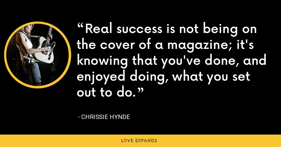 Real success is not being on the cover of a magazine; it's knowing that you've done, and enjoyed doing, what you set out to do. - Chrissie Hynde