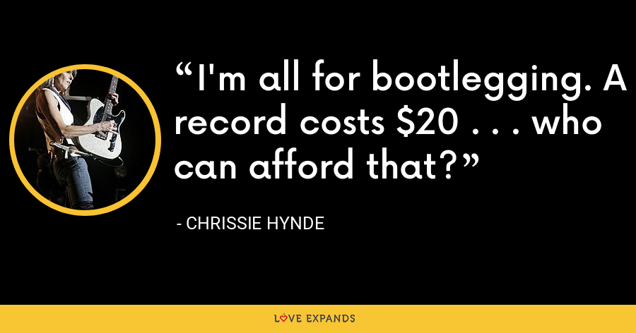 I'm all for bootlegging. A record costs $20 . . . who can afford that? - Chrissie Hynde