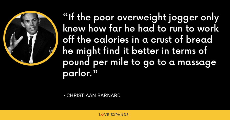 If the poor overweight jogger only knew how far he had to run to work off the calories in a crust of bread he might find it better in terms of pound per mile to go to a massage parlor. - Christiaan Barnard