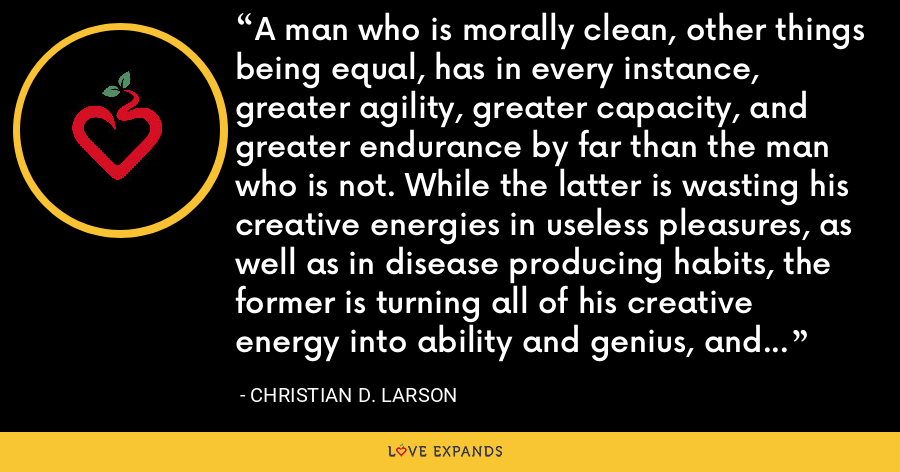 A man who is morally clean, other things being equal, has in every instance, greater agility, greater capacity, and greater endurance by far than the man who is not. While the latter is wasting his creative energies in useless pleasures, as well as in disease producing habits, the former is turning all of his creative energy into ability and genius, and the result is evident. - Christian D. Larson
