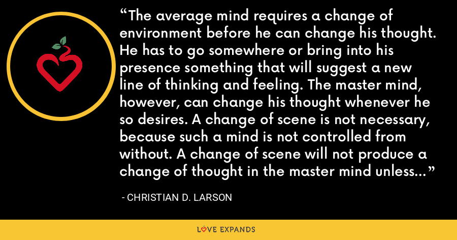 The average mind requires a change of environment before he can change his thought. He has to go somewhere or bring into his presence something that will suggest a new line of thinking and feeling. The master mind, however, can change his thought whenever he so desires. A change of scene is not necessary, because such a mind is not controlled from without. A change of scene will not produce a change of thought in the master mind unless he so elects. - Christian D. Larson