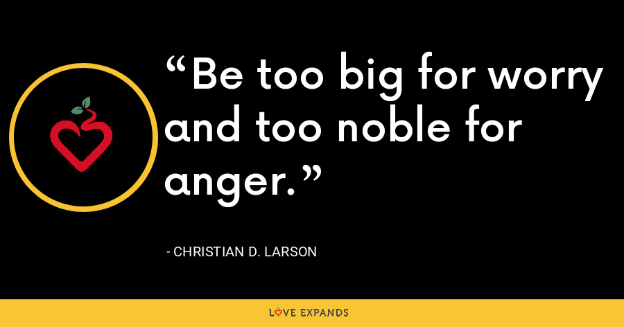 Be too big for worry and too noble for anger. - Christian D. Larson