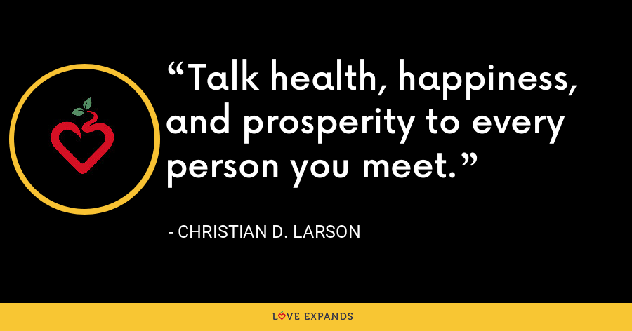 Talk health, happiness, and prosperity to every person you meet. - Christian D. Larson