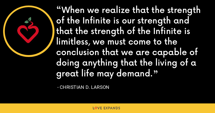 When we realize that the strength of the Infinite is our strength and that the strength of the Infinite is limitless, we must come to the conclusion that we are capable of doing anything that the living of a great life may demand. - Christian D. Larson