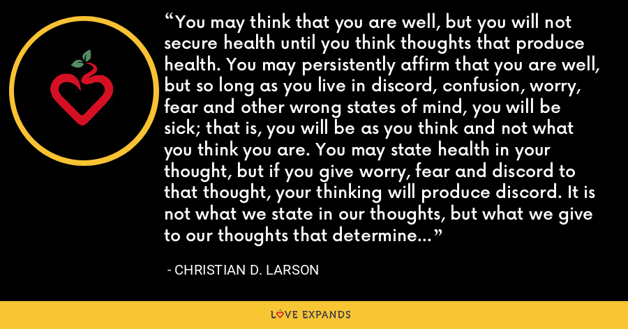 You may think that you are well, but you will not secure health until you think thoughts that produce health. You may persistently affirm that you are well, but so long as you live in discord, confusion, worry, fear and other wrong states of mind, you will be sick; that is, you will be as you think and not what you think you are. You may state health in your thought, but if you give worry, fear and discord to that thought, your thinking will produce discord. It is not what we state in our thoughts, but what we give to our thoughts that determine results. - Christian D. Larson