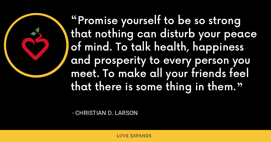 Promise yourself to be so strong that nothing can disturb your peace of mind. To talk health, happiness and prosperity to every person you meet. To make all your friends feel that there is some thing in them. - Christian D. Larson