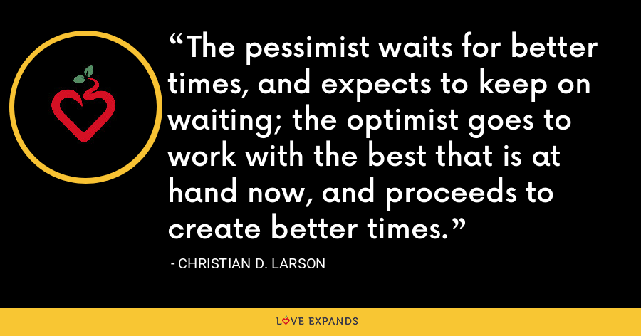 The pessimist waits for better times, and expects to keep on waiting; the optimist goes to work with the best that is at hand now, and proceeds to create better times. - Christian D. Larson