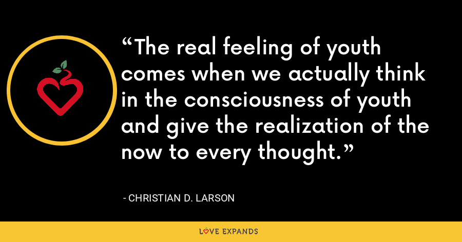 The real feeling of youth comes when we actually think in the consciousness of youth and give the realization of the now to every thought. - Christian D. Larson