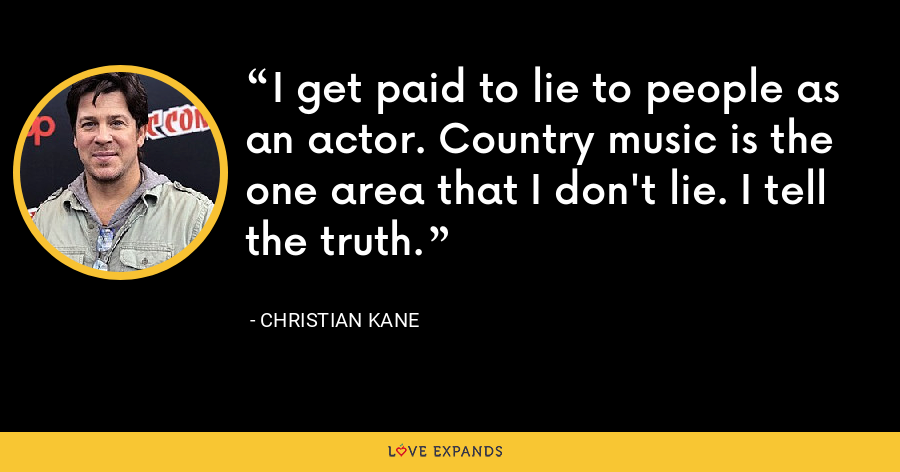 I get paid to lie to people as an actor. Country music is the one area that I don't lie. I tell the truth. - Christian Kane