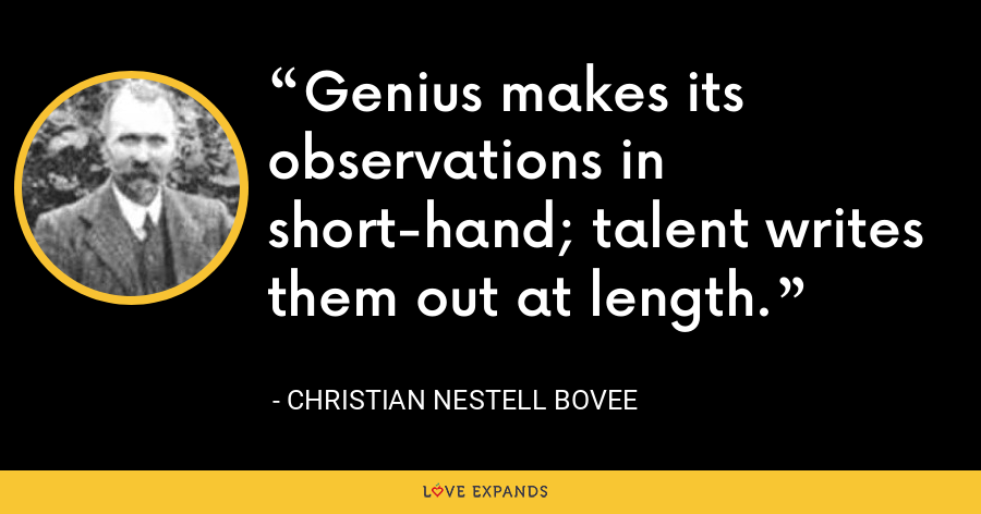 Genius makes its observations in short-hand; talent writes them out at length. - Christian Nestell Bovee