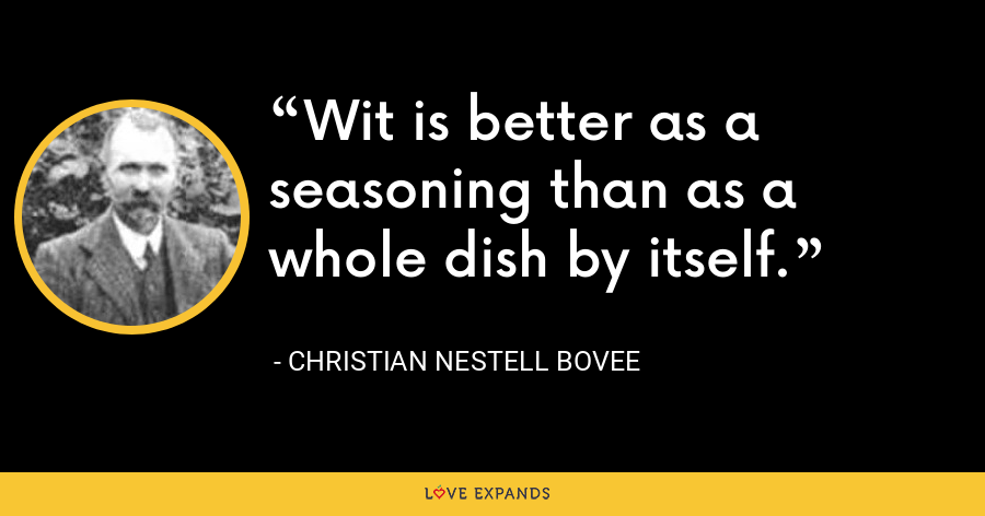 Wit is better as a seasoning than as a whole dish by itself. - Christian Nestell Bovee