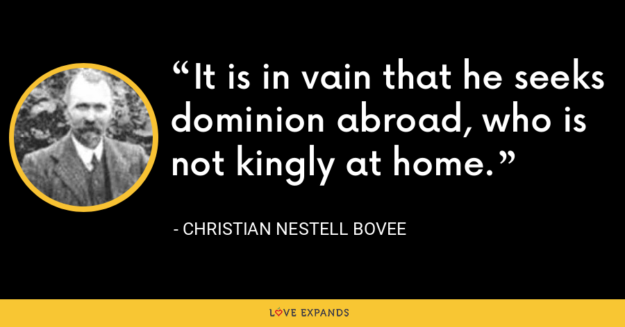 It is in vain that he seeks dominion abroad, who is not kingly at home. - Christian Nestell Bovee