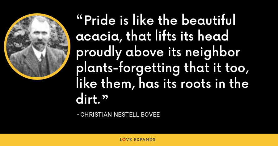 Pride is like the beautiful acacia, that lifts its head proudly above its neighbor plants-forgetting that it too, like them, has its roots in the dirt. - Christian Nestell Bovee
