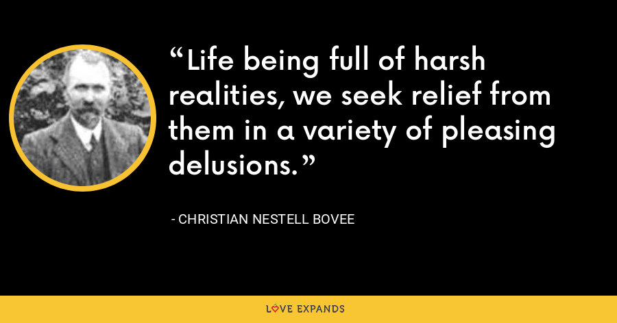 Life being full of harsh realities, we seek relief from them in a variety of pleasing delusions. - Christian Nestell Bovee
