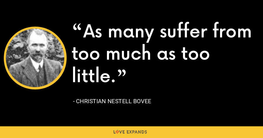 As many suffer from too much as too little. - Christian Nestell Bovee