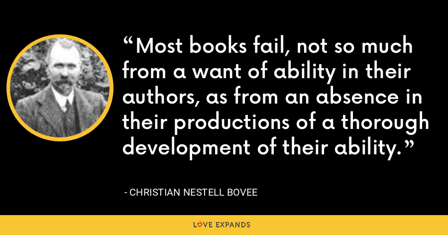 Most books fail, not so much from a want of ability in their authors, as from an absence in their productions of a thorough development of their ability. - Christian Nestell Bovee