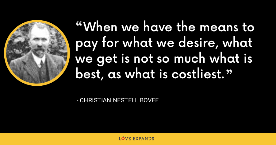 When we have the means to pay for what we desire, what we get is not so much what is best, as what is costliest. - Christian Nestell Bovee