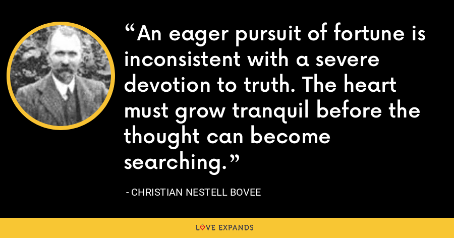 An eager pursuit of fortune is inconsistent with a severe devotion to truth. The heart must grow tranquil before the thought can become searching. - Christian Nestell Bovee