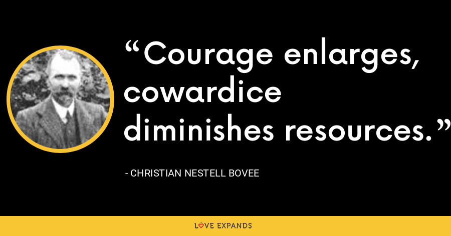 Courage enlarges, cowardice diminishes resources. - Christian Nestell Bovee