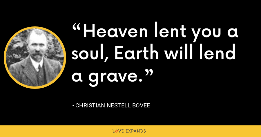 Heaven lent you a soul, Earth will lend a grave. - Christian Nestell Bovee