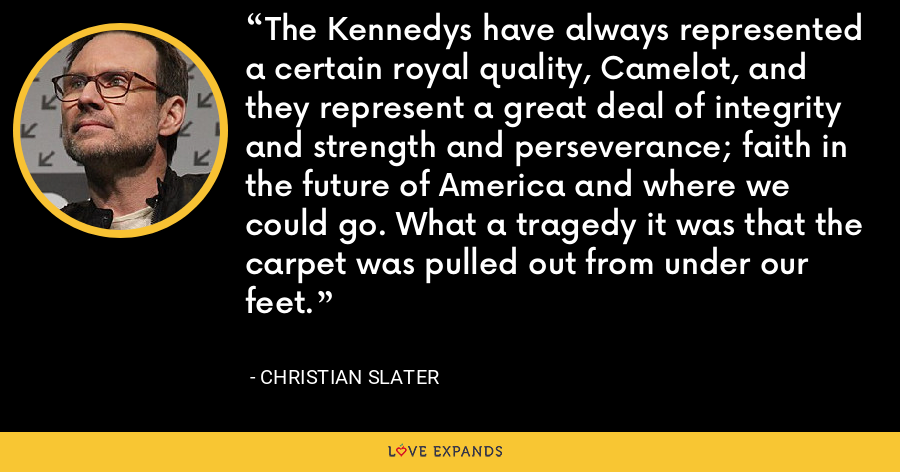 The Kennedys have always represented a certain royal quality, Camelot, and they represent a great deal of integrity and strength and perseverance; faith in the future of America and where we could go. What a tragedy it was that the carpet was pulled out from under our feet. - Christian Slater