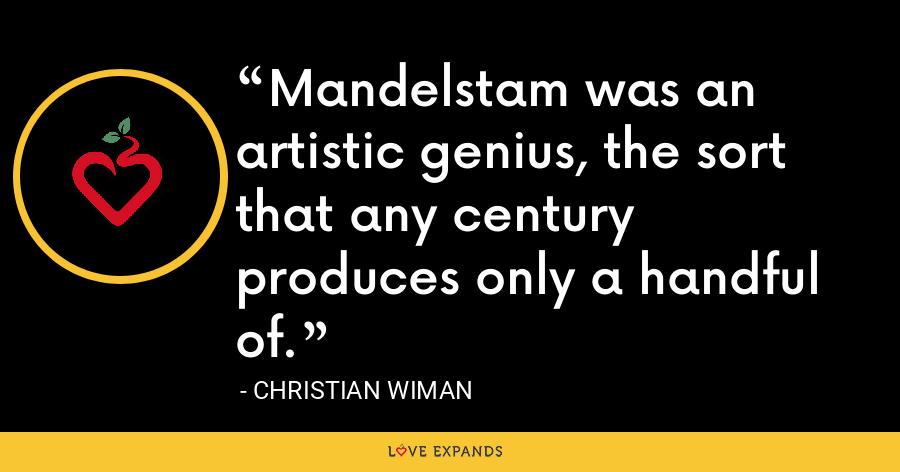 Mandelstam was an artistic genius, the sort that any century produces only a handful of. - Christian Wiman