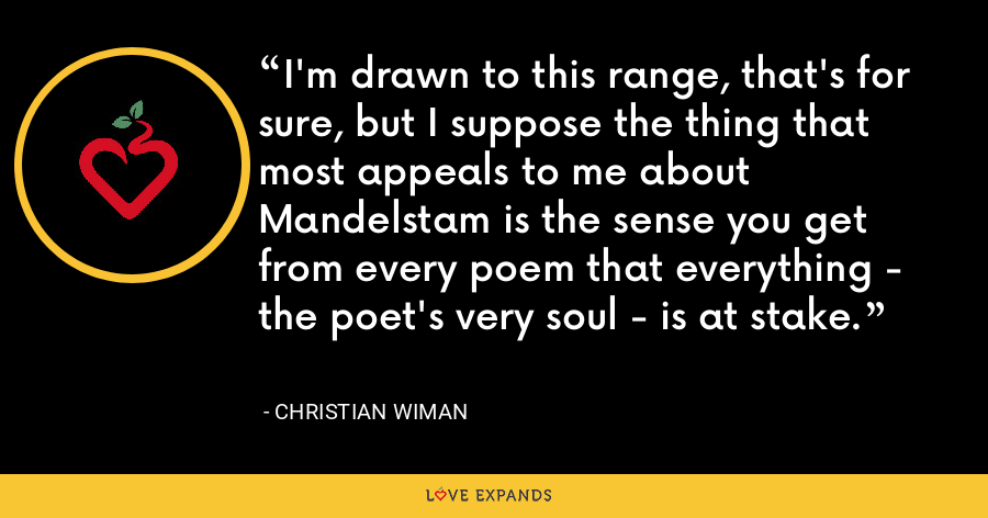 I'm drawn to this range, that's for sure, but I suppose the thing that most appeals to me about Mandelstam is the sense you get from every poem that everything - the poet's very soul - is at stake. - Christian Wiman