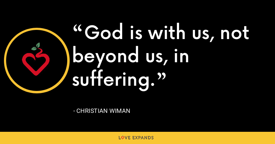 God is with us, not beyond us, in suffering. - Christian Wiman