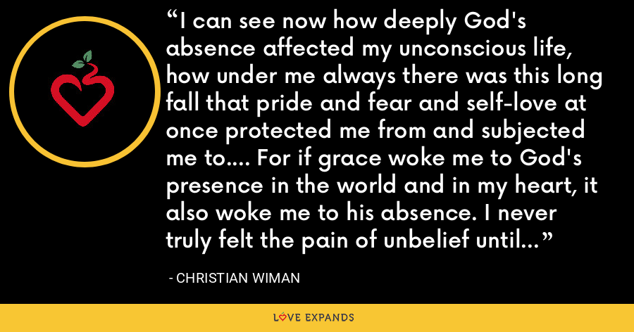 I can see now how deeply God's absence affected my unconscious life, how under me always there was this long fall that pride and fear and self-love at once protected me from and subjected me to.... For if grace woke me to God's presence in the world and in my heart, it also woke me to his absence. I never truly felt the pain of unbelief until I began to believe. - Christian Wiman