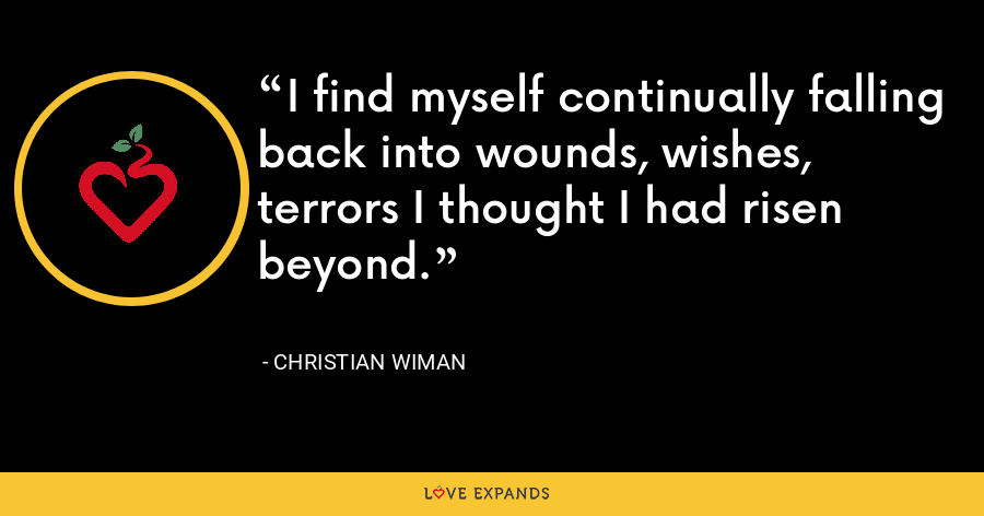 I find myself continually falling back into wounds, wishes, terrors I thought I had risen beyond. - Christian Wiman