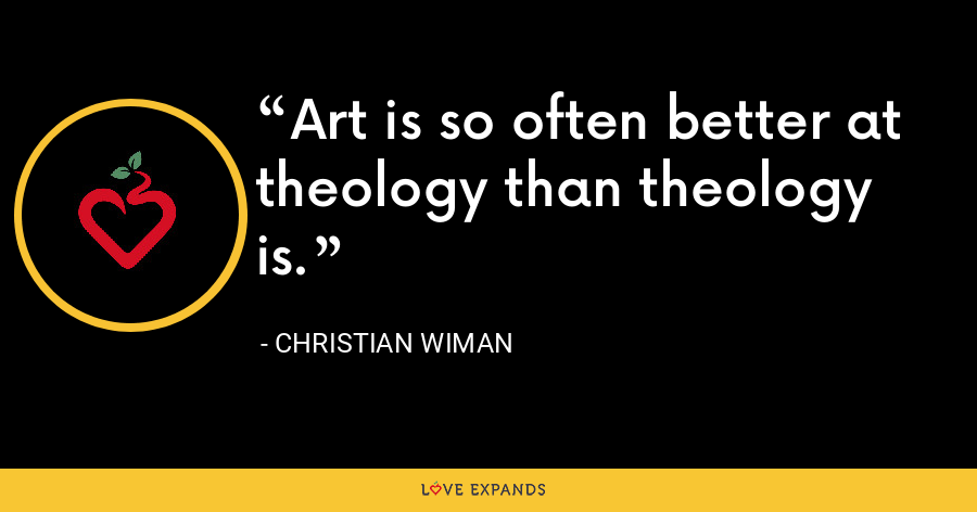 Art is so often better at theology than theology is. - Christian Wiman