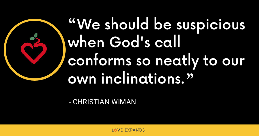 We should be suspicious when God's call conforms so neatly to our own inclinations. - Christian Wiman
