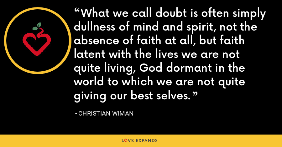 What we call doubt is often simply dullness of mind and spirit, not the absence of faith at all, but faith latent with the lives we are not quite living, God dormant in the world to which we are not quite giving our best selves. - Christian Wiman