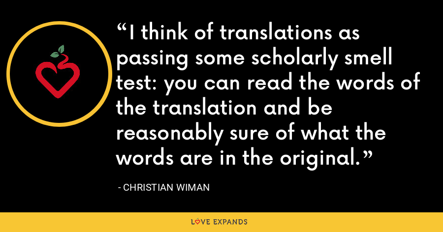 I think of translations as passing some scholarly smell test: you can read the words of the translation and be reasonably sure of what the words are in the original. - Christian Wiman