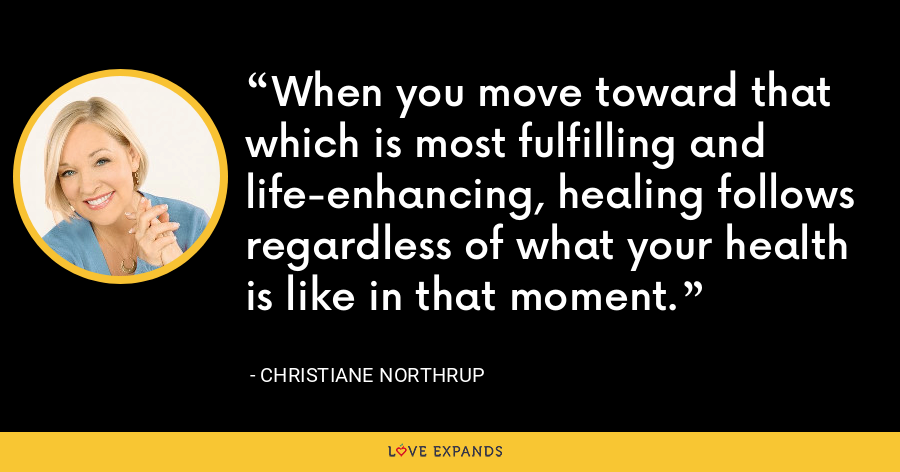 When you move toward that which is most fulfilling and life-enhancing, healing follows regardless of what your health is like in that moment. - Christiane Northrup