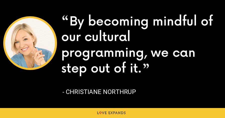 By becoming mindful of our cultural programming, we can step out of it. - Christiane Northrup