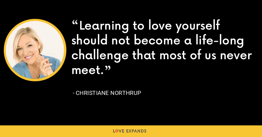 Learning to love yourself should not become a life-long challenge that most of us never meet. - Christiane Northrup