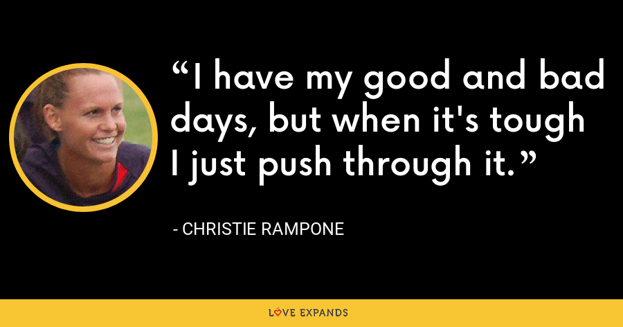 I have my good and bad days, but when it's tough I just push through it. - Christie Rampone