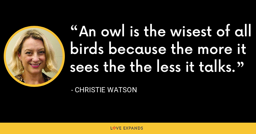 An owl is the wisest of all birds because the more it sees the the less it talks. - Christie Watson