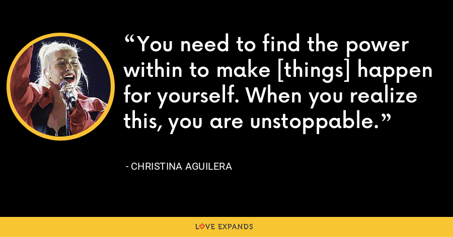 You need to find the power within to make [things] happen for yourself. When you realize this, you are unstoppable. - Christina Aguilera